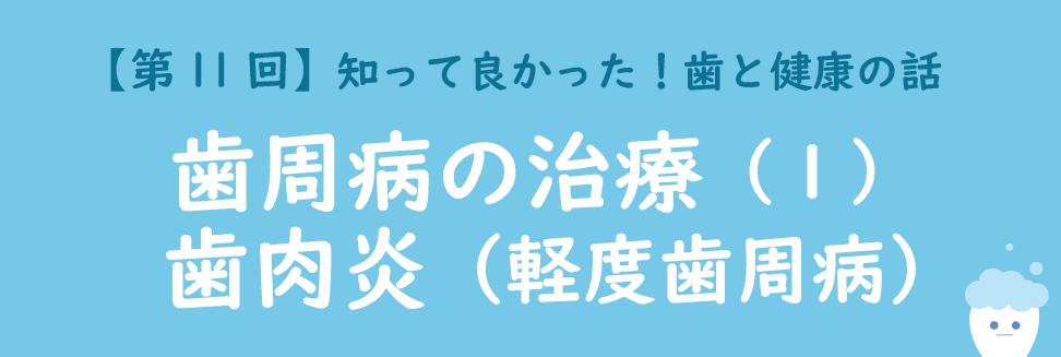 【第11回】歯周病の治療(1) 歯肉炎(軽度歯周病)~知って良かった!歯と健康のお話〜
